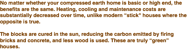 "No matter whether your compressed earth home is basic or high end, the benefits are the same. Heating, cooling and maintenance costs are substantially decreased over time, unlike modern ""stick"" houses where the opposite is true. The blocks are cured in the sun, reducing the carbon emitted by firing bricks and concrete, and less wood is used. These are truly ""green"" houses."
