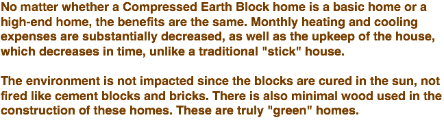 "No matter whether a Compressed Earth Block home is a basic home or a high-end home, the benefits are the same. Monthly heating and cooling expenses are substantially decreased, as well as the upkeep of the house, which decreases in time, unlike a traditional ""stick"" house. The environment is not impacted since the blocks are cured in the sun, not fired like cement blocks and bricks. There is also minimal wood used in the construction of these homes. These are truly ""green"" homes."
