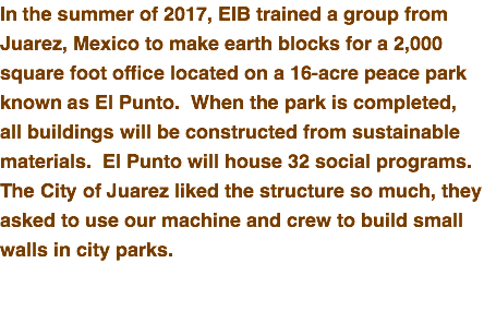 In the summer of 2017, EIB trained a group from Juarez, Mexico to make earth blocks for a 2,000 square foot office located on a 16-acre peace park known as El Punto. When the park is completed, all buildings will be constructed from sustainable materials. El Punto will house 32 social programs. The City of Juarez liked the structure so much, they asked to use our machine and crew to build small walls in city parks.